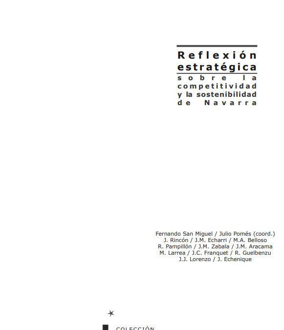 Reflexión estratégica sobre la competitividad y la sostenibilidad de Navarra  Autores: Fernando San Miguel, Julio Pomés (coord.), J. Rincón, J.M. Echarri, M.A. Belloso, R. Pampillón, J.M. Zabala, J.M. Aracama, M. Larrea, J.C. Franquet, R. Guelbenzu, J.J. Lorenzo, J. Echenique